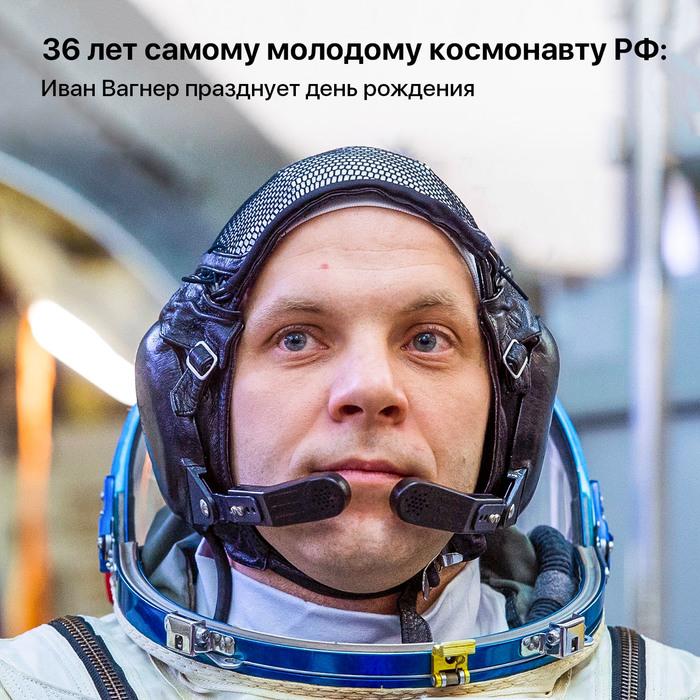 Самому молодому космонавту РФ  36 лет Иван Вагнер празднует день рождения